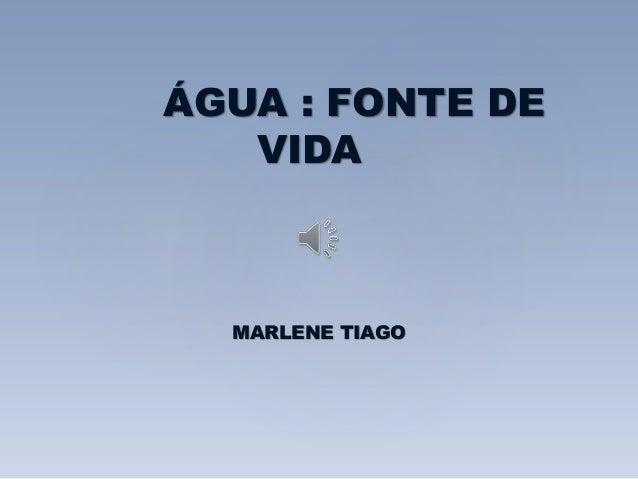 ÁGUA : FONTE DE  VIDA  MARLENE TIAGO