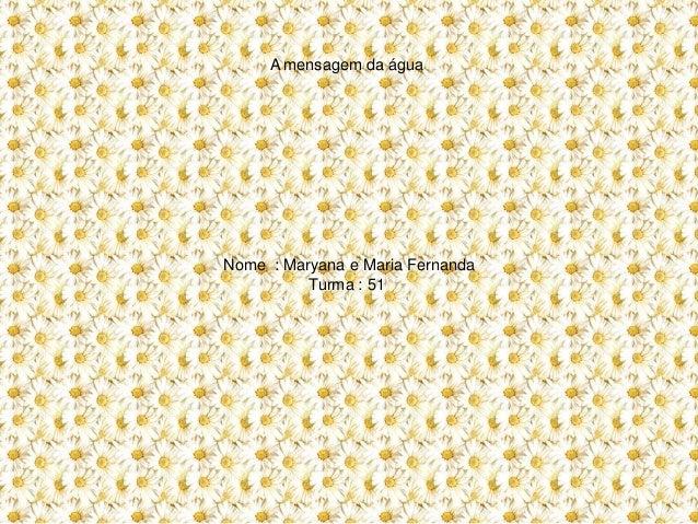 A mensagem da água Nome : Maryana e Maria Fernanda Turma : 51
