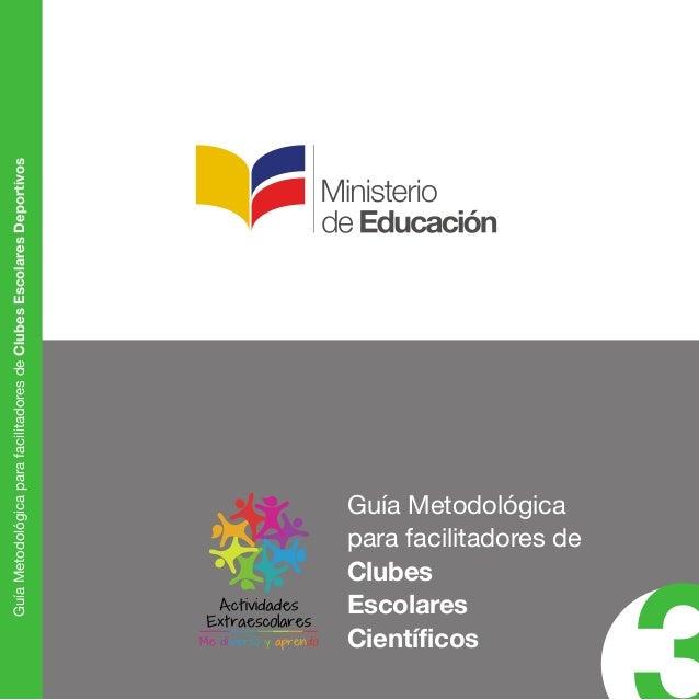 Guía Metodológica  para facilitadores de  Clubes  Escolares  Científicos 3 Guía Metodológica para facilitadores de Clubes ...