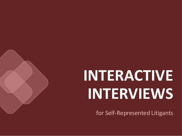 INTERACTIVE INTERVIEWS for Self-Represented Litigants