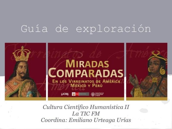 Guía de exploración   Cultura Científico Humanística II              La TIC FM  Coordina: Emiliano Urteaga Urías