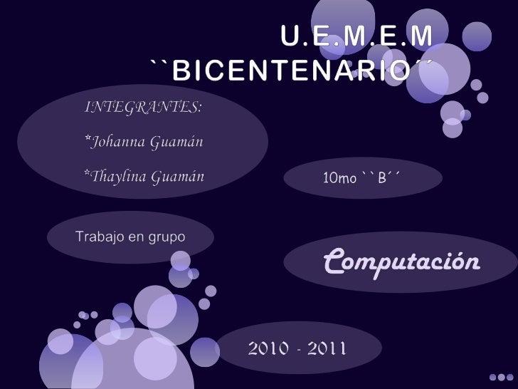 U.E.M.E.M ``BICENTENARIO´´<br />INTEGRANTES:<br />*Johanna Guamán<br />*Thaylina Guamán<br />10mo ``B´´<br />Trabajo en gr...