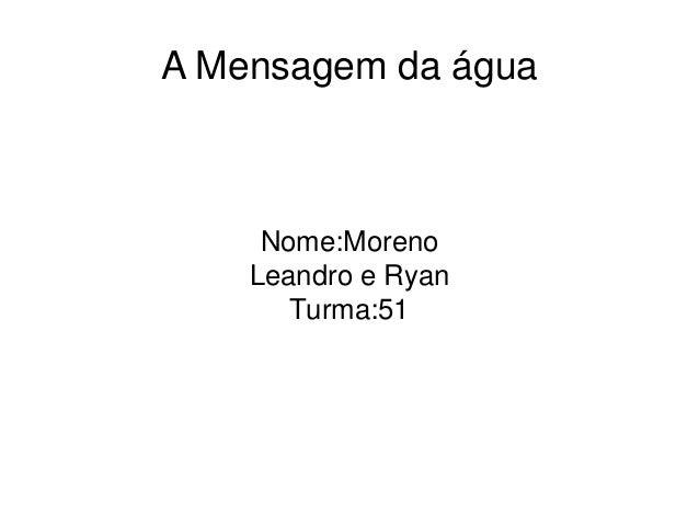 A Mensagem da água Nome:Moreno Leandro e Ryan Turma:51