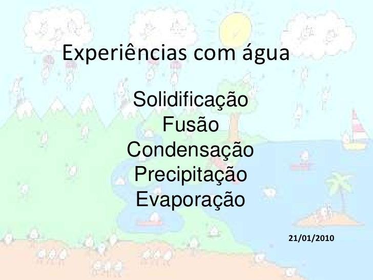 Experiências com água<br />Solidificação<br />Fusão<br />Condensação<br />Precipitação<br />Evaporação<br />21/01/2010<br />