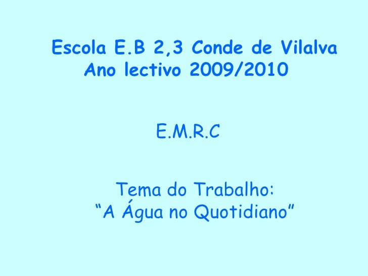 """Escola E.B 2,3 Conde de Vilalva   Ano lectivo 2009/2010 E.M.R.C Tema do Trabalho: """"A Água no Quotidiano"""""""