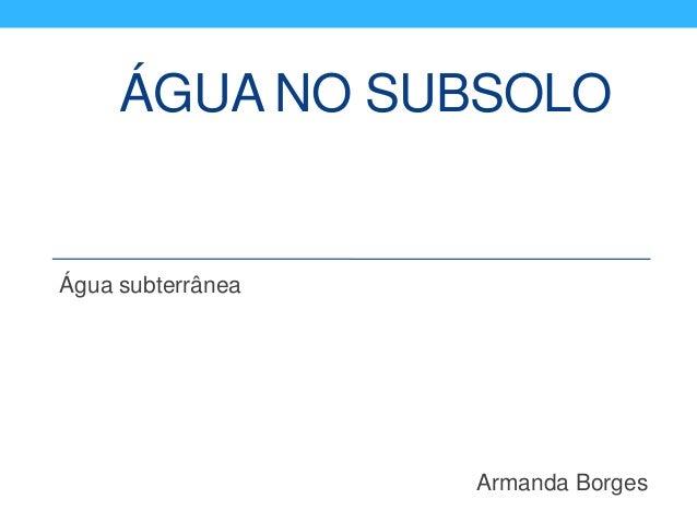 ÁGUA NO SUBSOLO Água subterrânea Armanda Borges