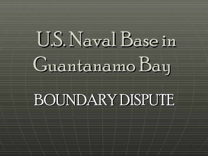 U.S. Naval Base in Guantanamo Bay   BOUNDARY DISPUTE