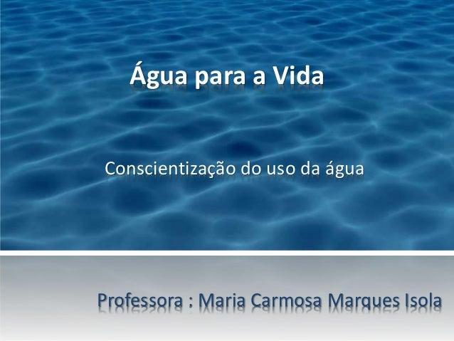 Água para a Vida  Conscientização do uso da água  Professora : Maria Carmosa Marques Isola