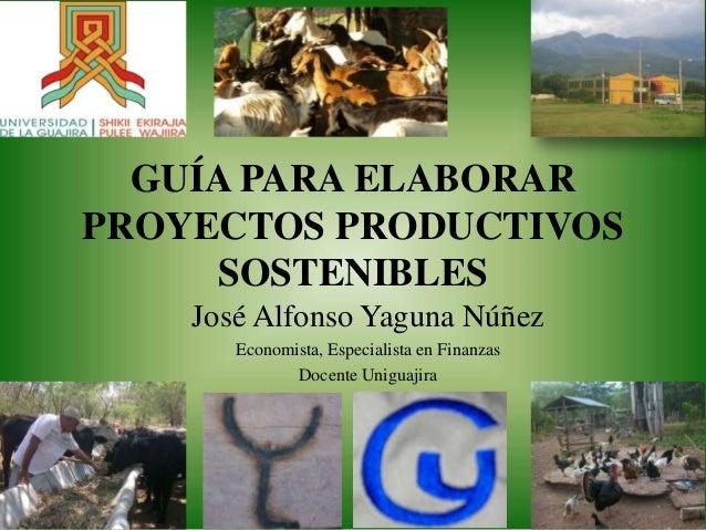 GUÍA PARA ELABORAR PROYECTOS PRODUCTIVOS SOSTENIBLES José Alfonso Yaguna Núñez Economista, Especialista en Finanzas Docent...