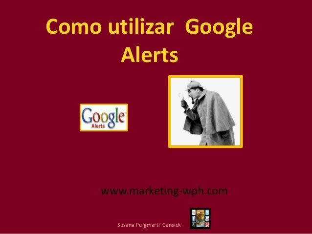 Como utilizar Google Alerts  www.marketing-wph.com Susana Puigmartí Cansick