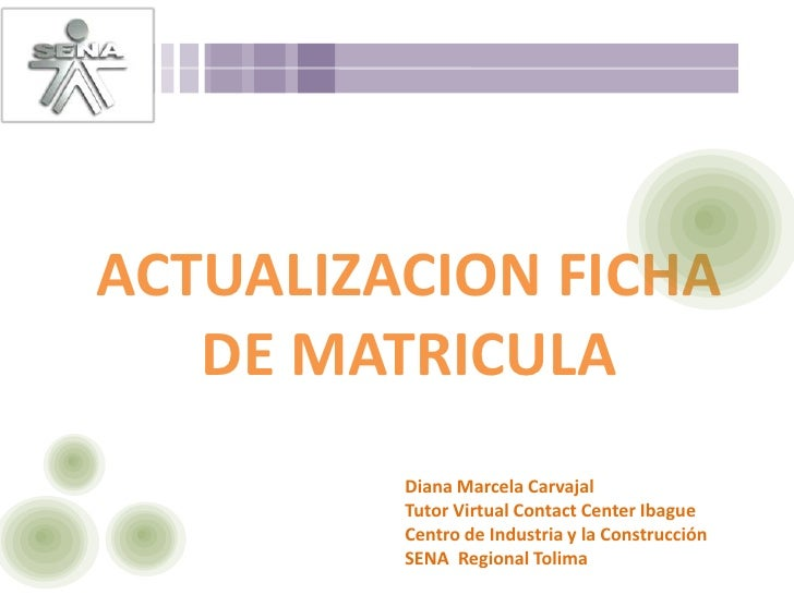 ACTUALIZACION FICHA DE MATRICULA<br />Diana Marcela CarvajalTutor Virtual Contact Center IbagueCentro de Industria y la Co...