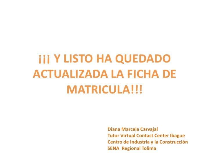 ¡¡¡ Y LISTO HA QUEDADO ACTUALIZADA LA FICHA DE MATRICULA!!!<br />Diana Marcela CarvajalTutor Virtual Contact Center Ibague...