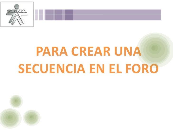 PARA CREAR UNA SECUENCIA EN EL FORO<br />