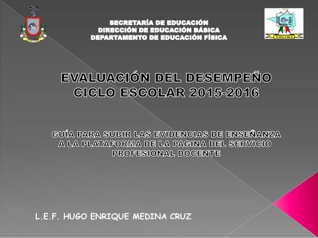 SECRETARÍA DE EDUCACIÓN DIRECCIÓN DE EDUCACIÓN BÁSICA DEPARTAMENTO DE EDUCACIÓN FÍSICA L.E.F. HUGO ENRIQUE MEDINA CRUZ