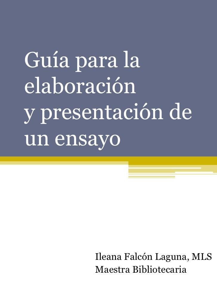 Guía para laelaboracióny presentación deun ensayo       Ileana Falcón Laguna, MLS       Maestra Bibliotecaria