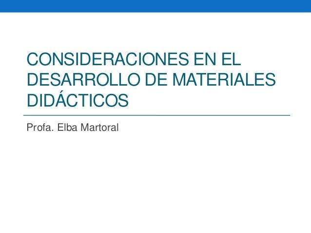 CONSIDERACIONES EN EL DESARROLLO DE MATERIALES DIDÁCTICOS Profa. Elba Martoral