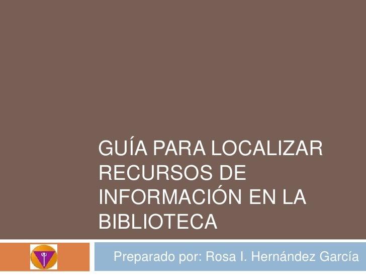 Guíaparalocalizarrecursos de información en la biblioteca<br />Preparadopor: Rosa I. HernándezGarcía<br />