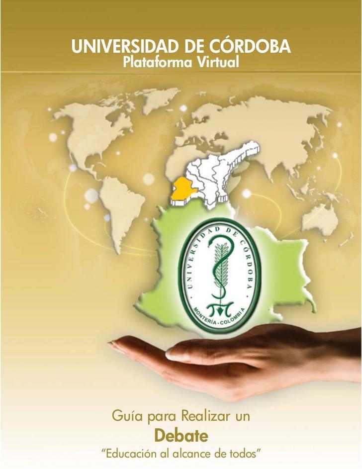 """UNIVERSIDAD DE CÓRDOBA      Plataforma Virtual    Guía para Realizar un            Debate  """"Educación al alcance de todos"""""""