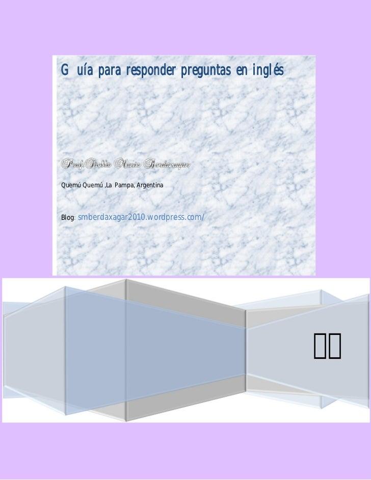 Guía para responder preguntas en inglésQuemú Quemú ,La Pampa, ArgentinaBlog: smberdaxagar2010.wordpress.com/