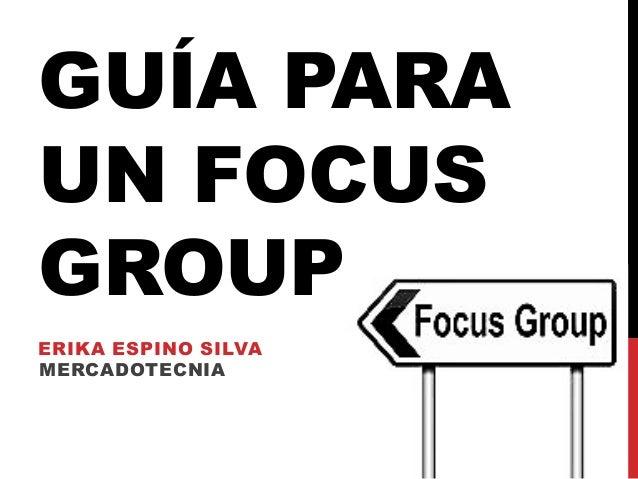 GUÍA PARA UN FOCUS GROUP ERIKA ESPINO SILVA MERCADOTECNIA