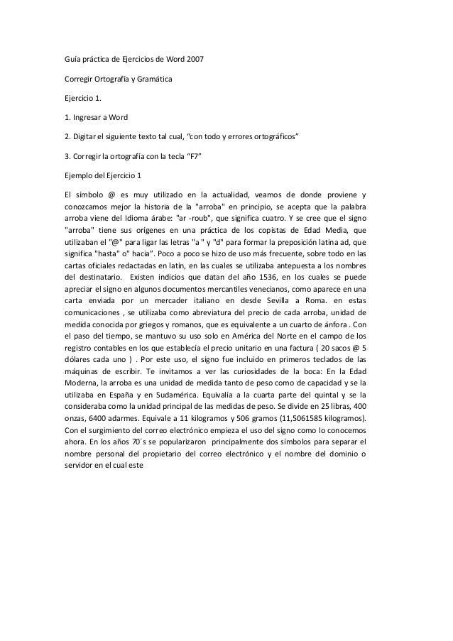 Guía práctica de Ejercicios de Word 2007Corregir Ortografía y GramáticaEjercicio 1.1. Ingresar a Word2. Digitar el siguien...