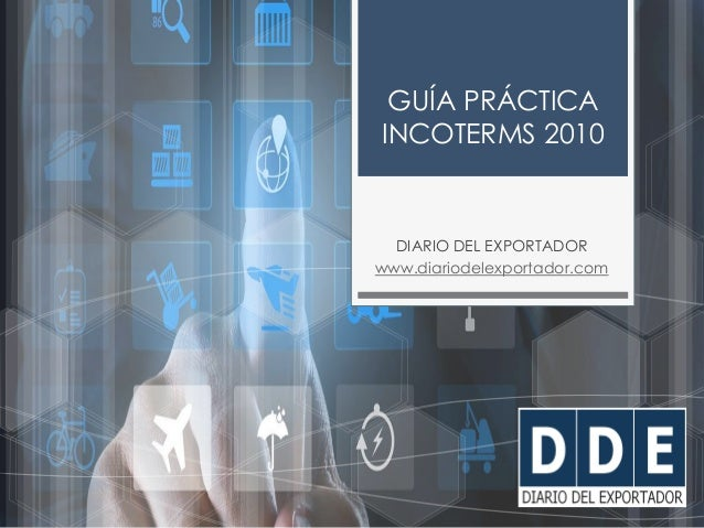 w w w . d i a r i o d e l e x p o r t a d o r . c o m GUÍA PRÁCTICA INCOTERMS 2010 DIARIO DEL EXPORTADOR www.diariodelexpo...