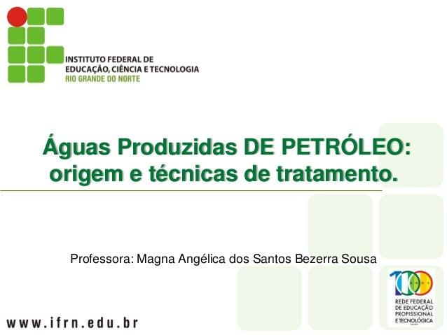 Águas Produzidas DE PETRÓLEO:origem e técnicas de tratamento.  Professora: Magna Angélica dos Santos Bezerra Sousa
