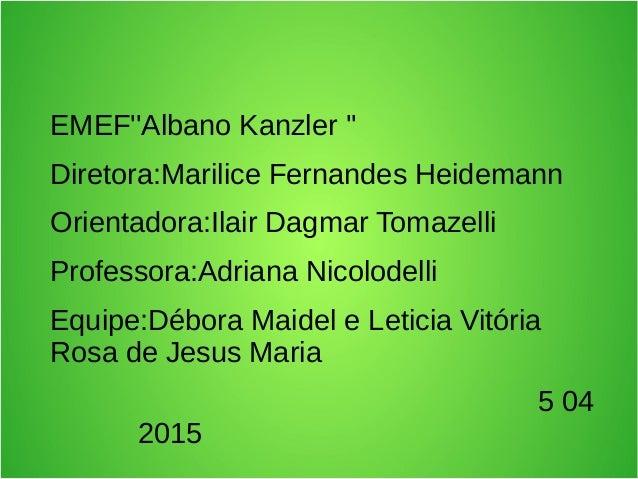 EMEF''Albano Kanzler '' Diretora:Marilice Fernandes Heidemann Orientadora:Ilair Dagmar Tomazelli Professora:Adriana Nicolo...