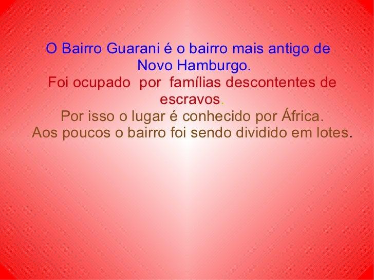 O Bairro Guarani é o bairro mais antigo de   Novo Hamburgo. Foi ocupado  por  famílias descontentes de escravos . Por isso...