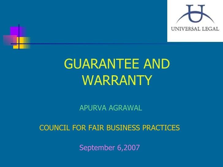 GUARANTEE AND WARRANTY <ul><li>APURVA AGRAWAL </li></ul><ul><li>COUNCIL FOR FAIR BUSINESS PRACTICES </li></ul><ul><li>Sept...