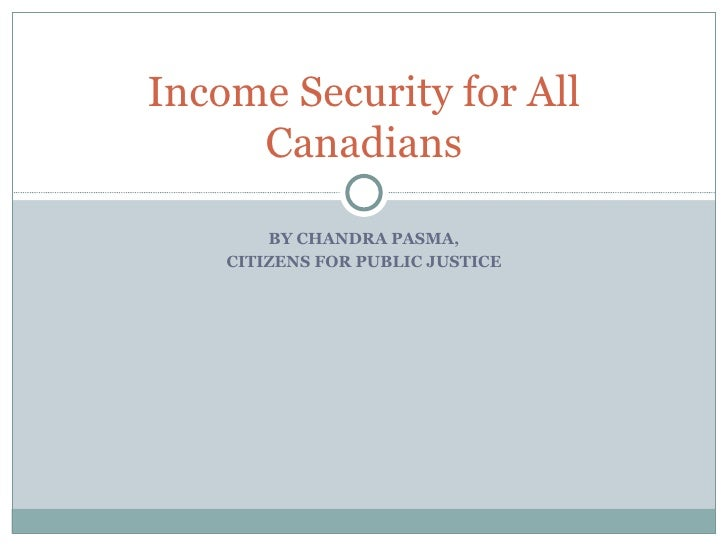 BY CHANDRA PASMA, CITIZENS FOR PUBLIC JUSTICE Income Security for All Canadians