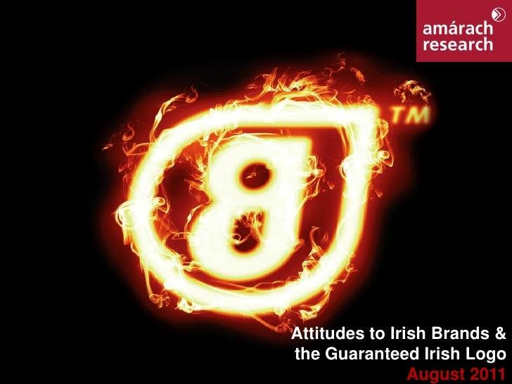 Attitudes to Irish Brands &the Guaranteed Irish Logo                August 2011