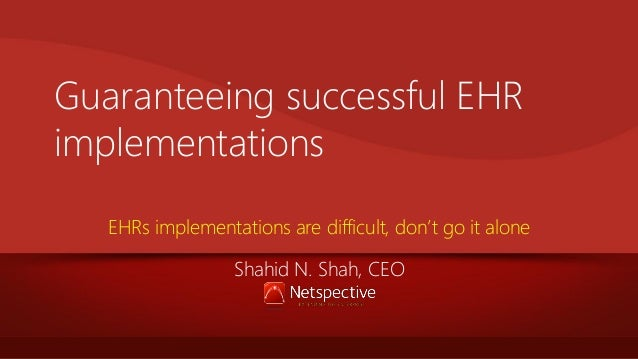 Guaranteeing successful EHR implementations EHRs implementations are difficult, don't go it alone Shahid N. Shah, CEO