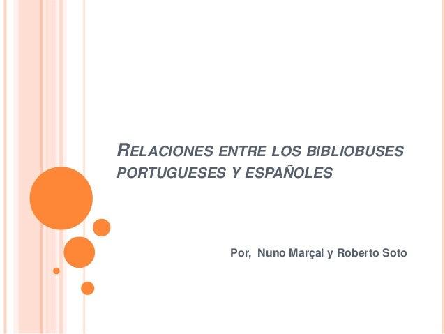 RELACIONES ENTRE LOS BIBLIOBUSES  PORTUGUESES Y ESPAÑOLES  Por, Nuno Marçal y Roberto Soto