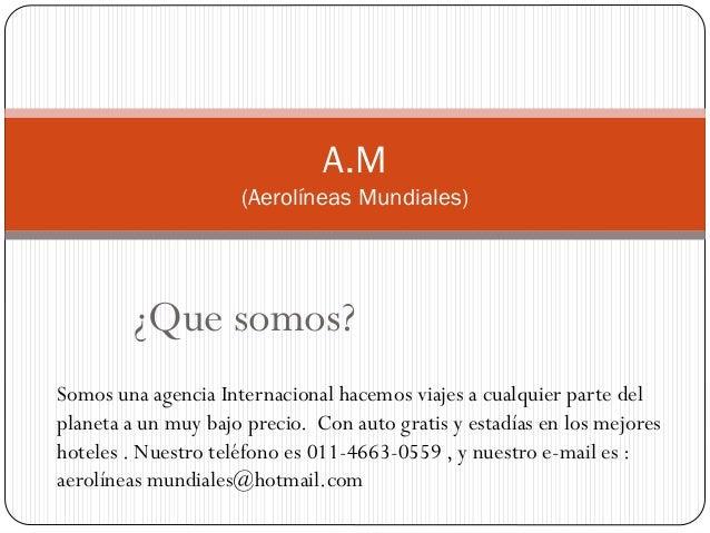 ¿Que somos? A.M (Aerolíneas Mundiales) Somos una agencia Internacional hacemos viajes a cualquier parte del planeta a un m...