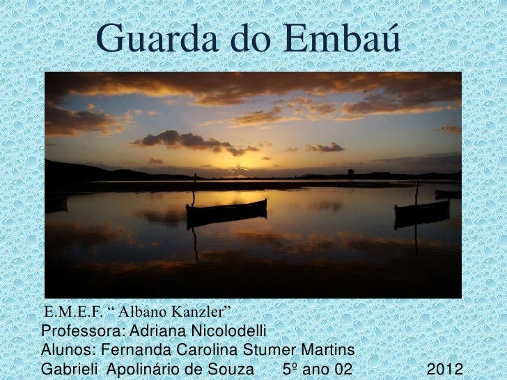 """Guarda do EmbaúE.M.E.F. """" Albano Kanzler""""Professora: Adriana NicolodelliAlunos: Fernanda Carolina Stumer MartinsGabrieli A..."""