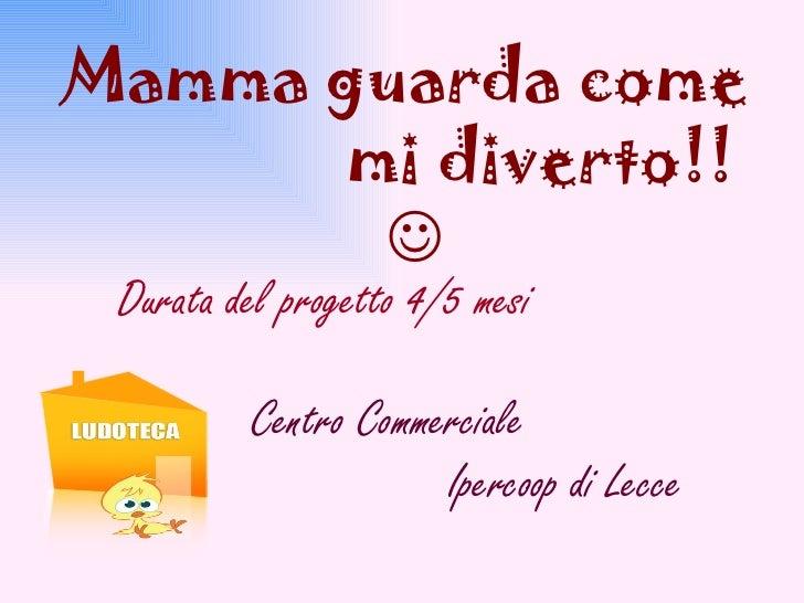 Mamma guarda come  mi diverto!!   Durata del progetto 4/5 mesi Centro Commerciale  Ipercoop di Lecce