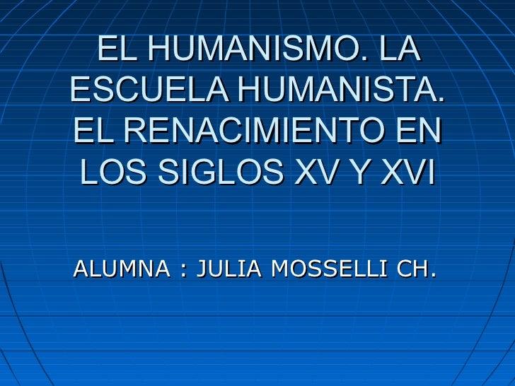 EL HUMANISMO. LAESCUELA HUMANISTA.EL RENACIMIENTO ENLOS SIGLOS XV Y XVIALUMNA : JULIA MOSSELLI CH.
