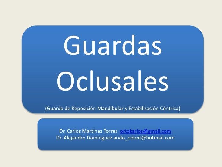 Guardas    Oclusales(Guarda de Reposición Mandibular y Estabilización Céntrica)     Dr. Carlos Martínez Torres ortokarlos@...