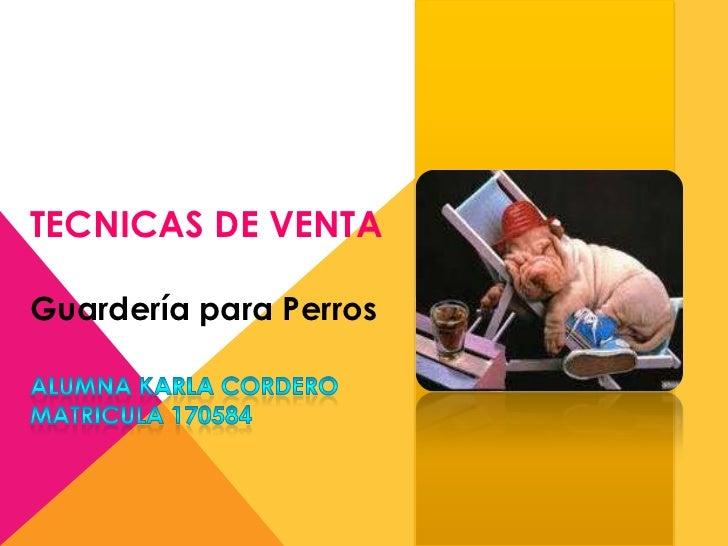 TECNICAS DE VENTA<br />Guardería para Perros <br />Alumna Karla Cordero<br />Matricula170584<br />