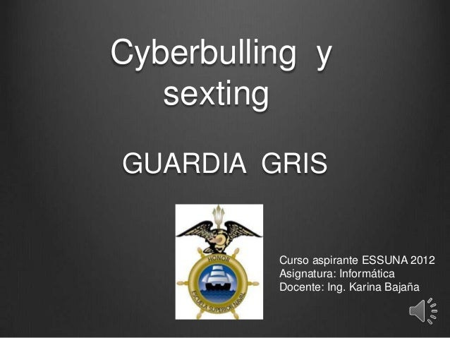 Cyberbulling y   sextingGUARDIA GRIS          Curso aspirante ESSUNA 2012          Asignatura: Informática          Docent...
