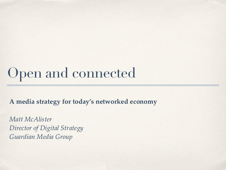 Open and connectedA media strategy for today's networked economyMatt McAlisterDirector of Digital StrategyGuardian Media G...