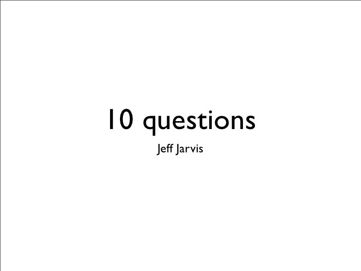 10 questions     Jeff Jarvis