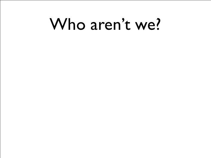 Who aren't we?