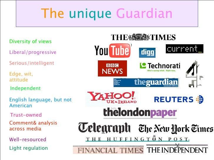 The unique Guardian Diversity of views  Liberal/progressive  Serious/intelligent  Edge, wit, attitude Independent  English...