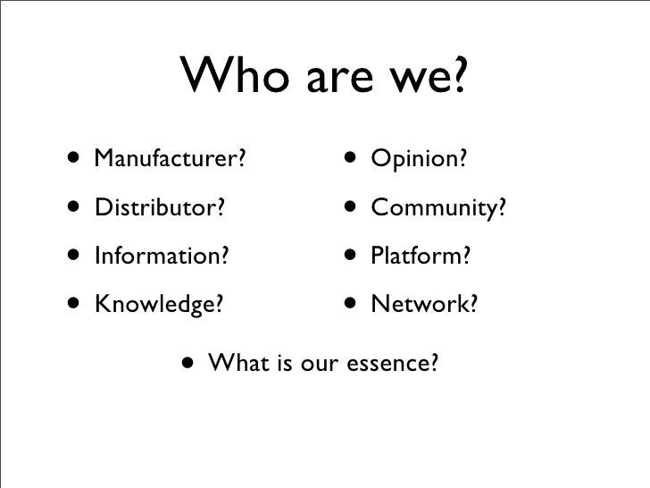 Who are we? • Manufacturer?        • Opinion? • Distributor?         • Community? • Information?         • Platform? • Kno...