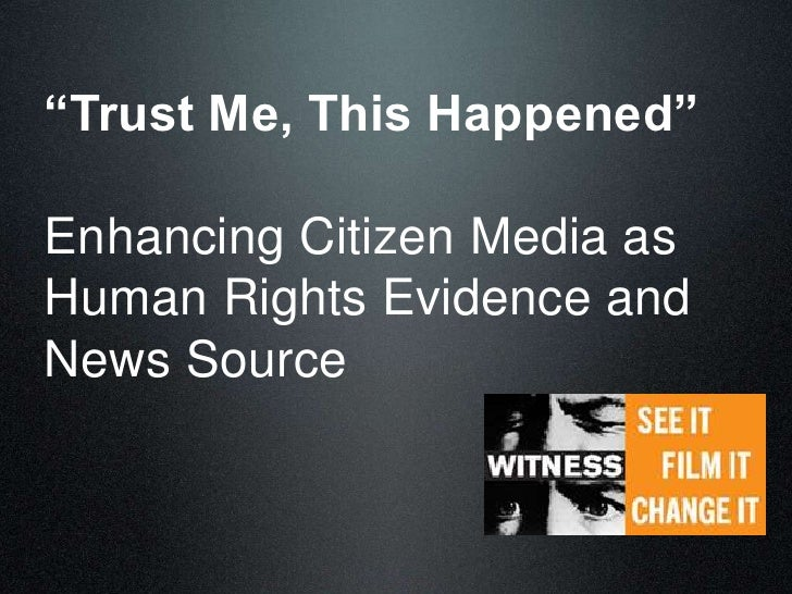 """Trust Me, This Happened""Enhancing Citizen Media asHuman Rights Evidence andNews Source"