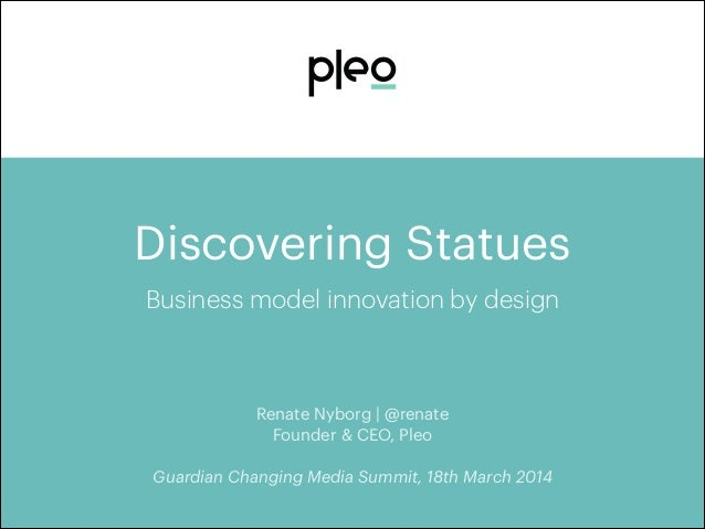 Discovering Statues Business model innovation by design Renate Nyborg | @renate Founder & CEO, Pleo ! Guardian Changing Me...