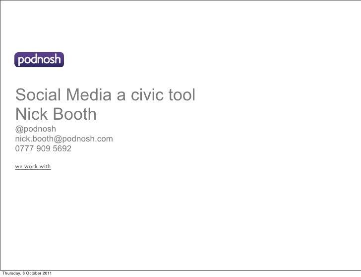 Social Media a civic tool      Nick Booth      @podnosh      nick.booth@podnosh.com      0777 909 5692      we work withTh...