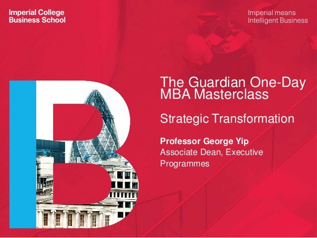 The Guardian One-Day MBA Masterclass Strategic Transformation Professor George Yip Associate Dean, Executive Programmes